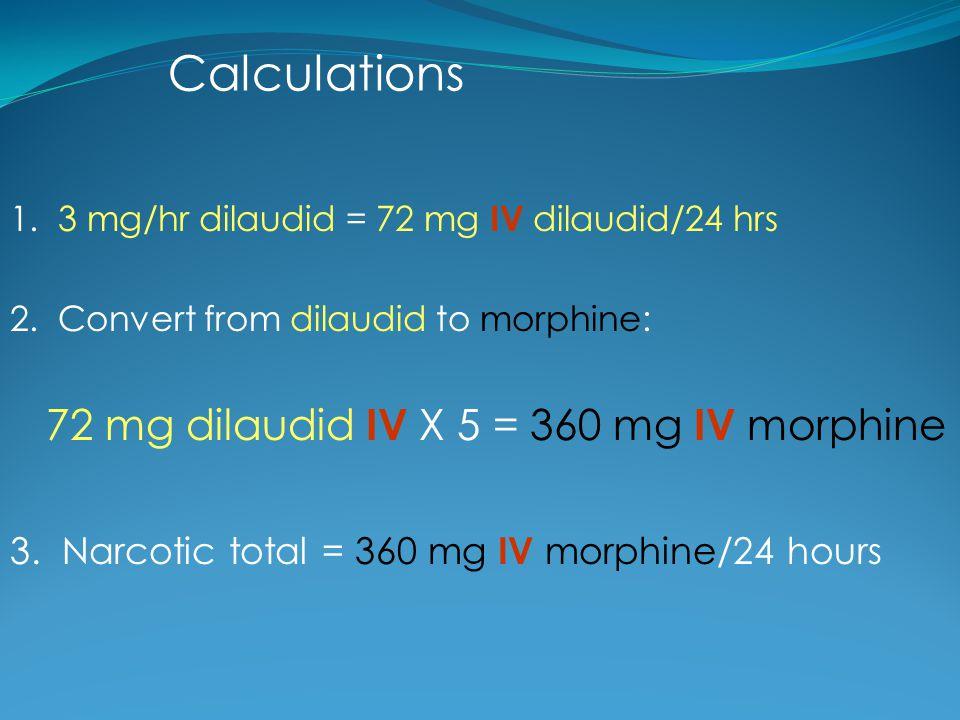 Calculations 72 mg dilaudid IV X 5 = 360 mg IV morphine