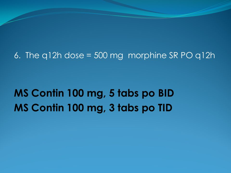 MS Contin 100 mg, 5 tabs po BID MS Contin 100 mg, 3 tabs po TID