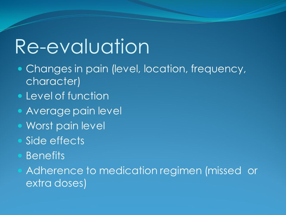 Re-evaluation Changes in pain (level, location, frequency, character)