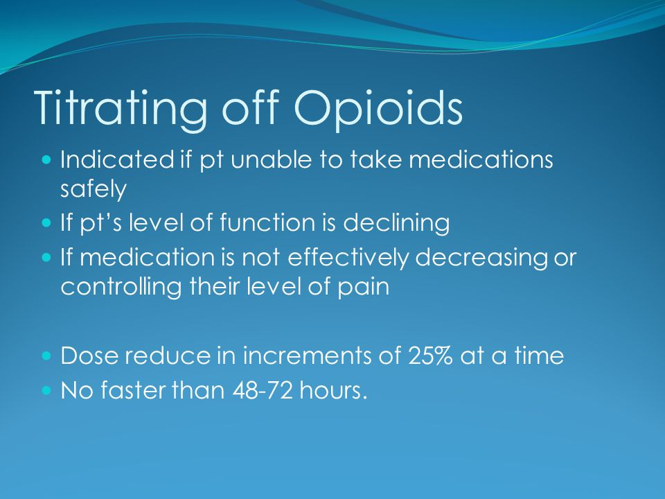 Titrating off Opioids Indicated if pt unable to take medications safely. If pt's level of function is declining.