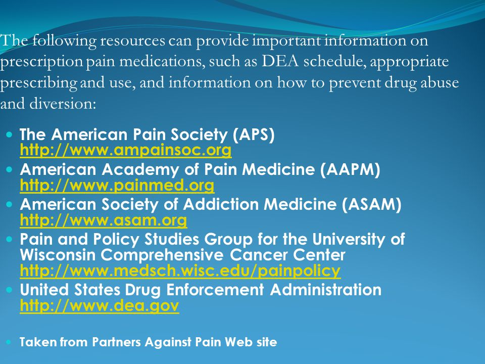The following resources can provide important information on prescription pain medications, such as DEA schedule, appropriate prescribing and use, and information on how to prevent drug abuse and diversion: