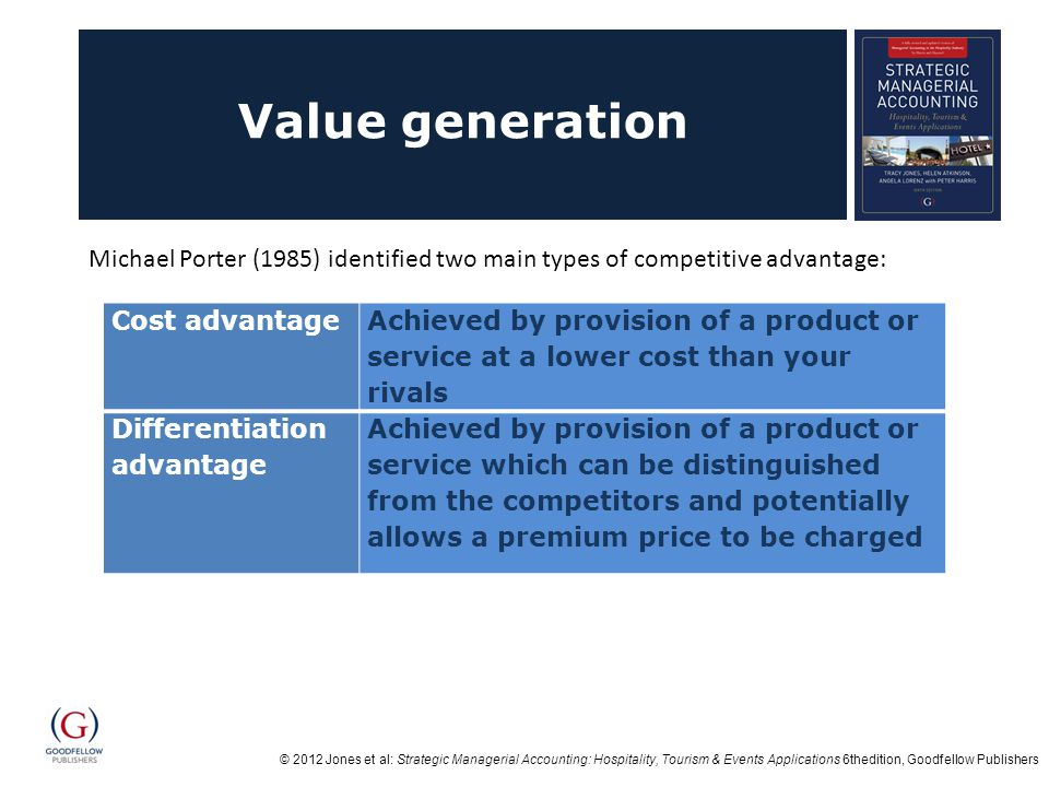 Value generation Michael Porter (1985) identified two main types of competitive advantage: Cost advantage.