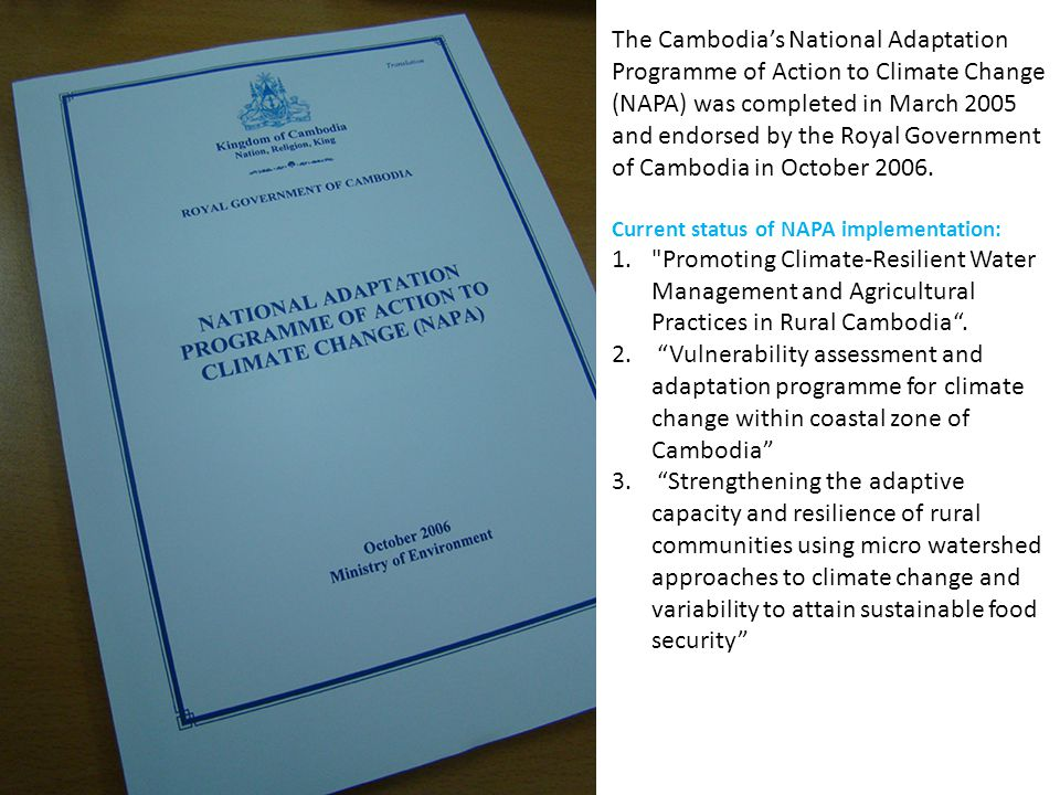 The Cambodia's National Adaptation Programme of Action to Climate Change (NAPA) was completed in March 2005 and endorsed by the Royal Government of Cambodia in October 2006.