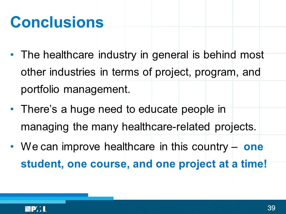 Conclusions The healthcare industry in general is behind most other industries in terms of project, program, and portfolio management.