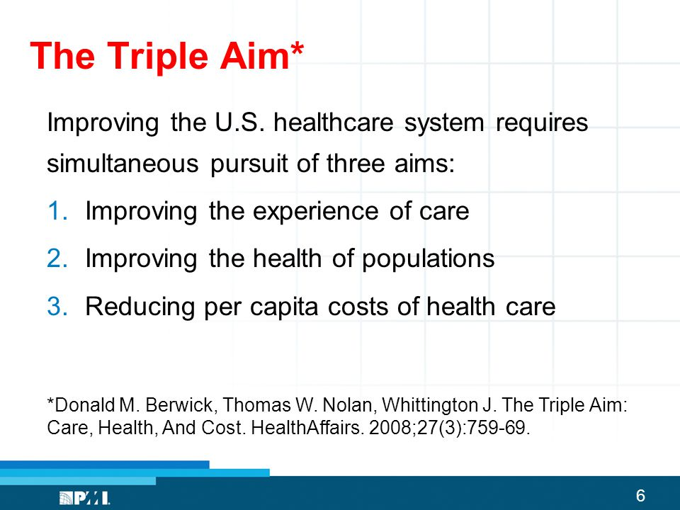 The Triple Aim* Improving the U.S. healthcare system requires simultaneous pursuit of three aims: Improving the experience of care.