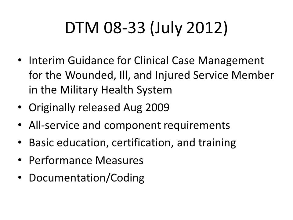 DTM (July 2012) Interim Guidance for Clinical Case Management for the Wounded, Ill, and Injured Service Member in the Military Health System.