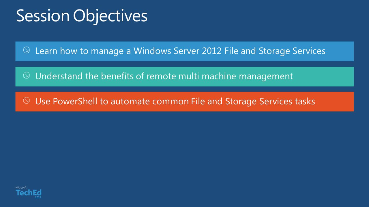 Session Objectives Learn how to manage a Windows Server 2012 File and Storage Services. Understand the benefits of remote multi machine management.