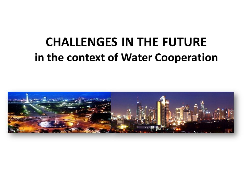 CHALLENGEs IN THE FUTURE in the context of Water Cooperation