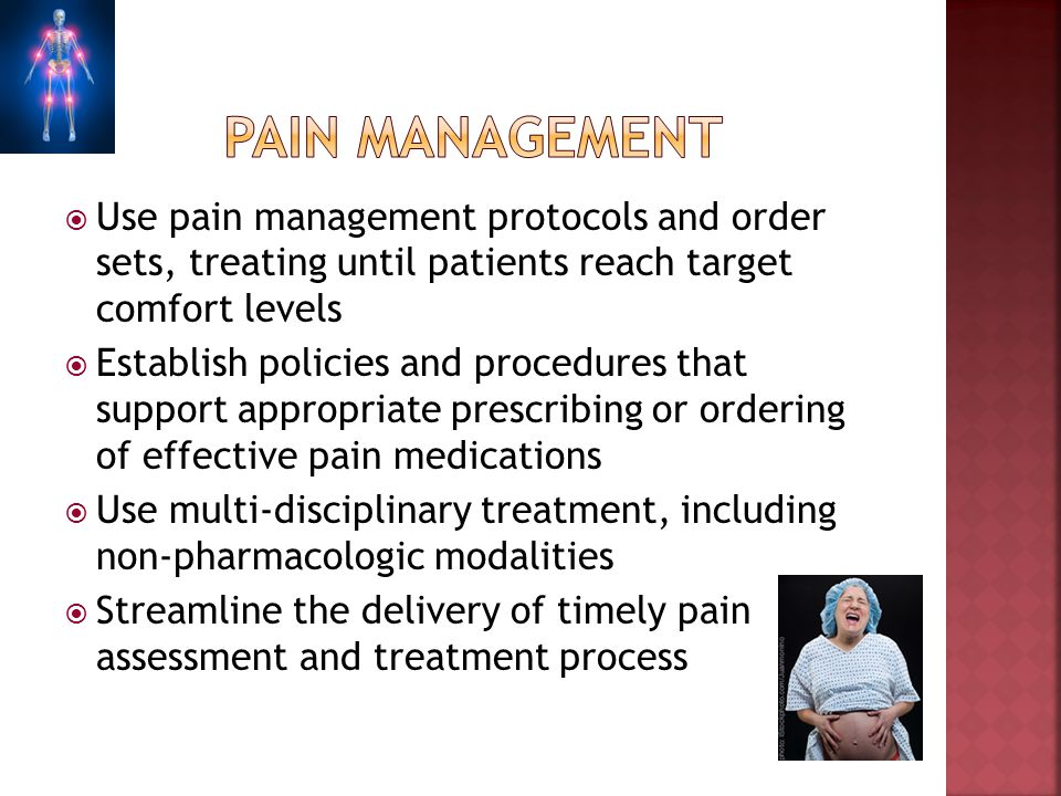 Pain management Use pain management protocols and order sets, treating until patients reach target comfort levels.
