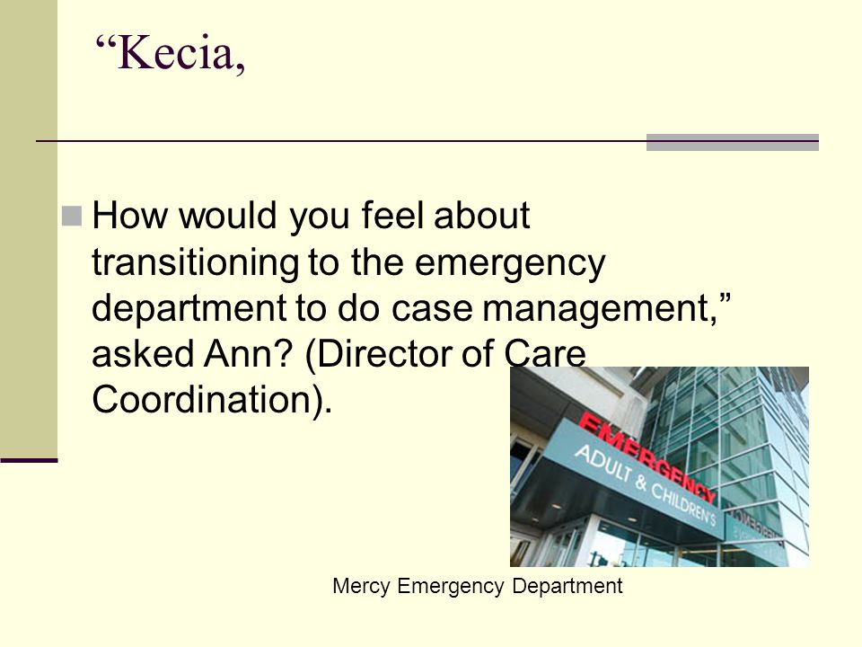 Kecia, How would you feel about transitioning to the emergency department to do case management, asked Ann (Director of Care Coordination).