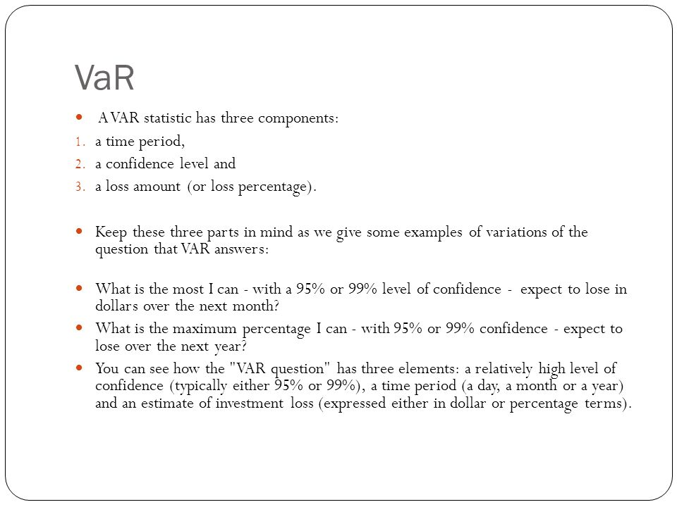 VaR A VAR statistic has three components: a time period,