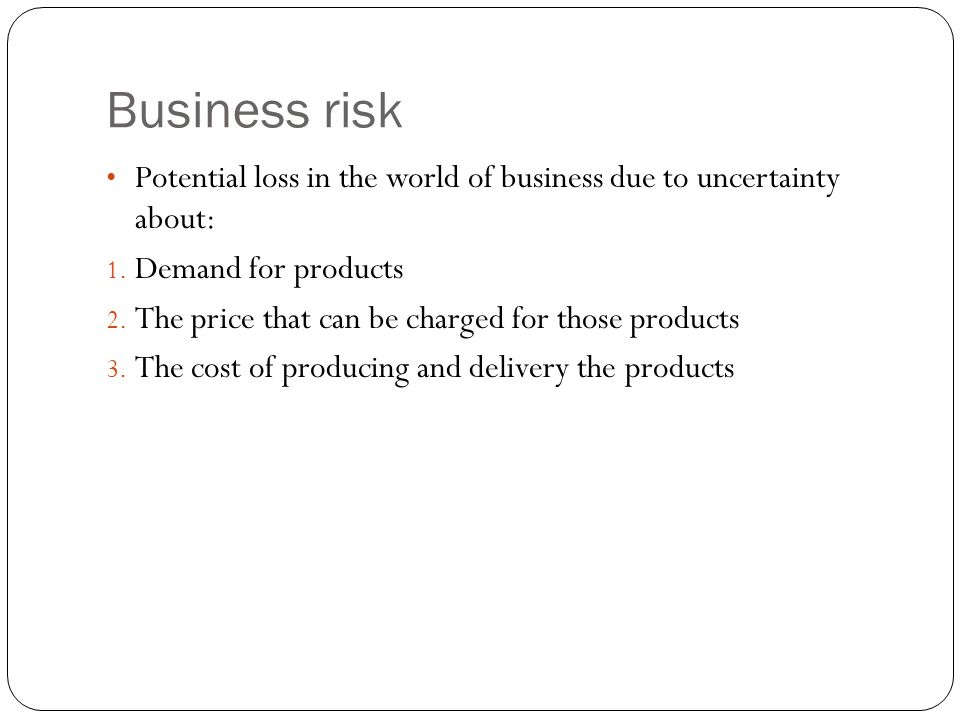 Business risk Potential loss in the world of business due to uncertainty about: Demand for products.