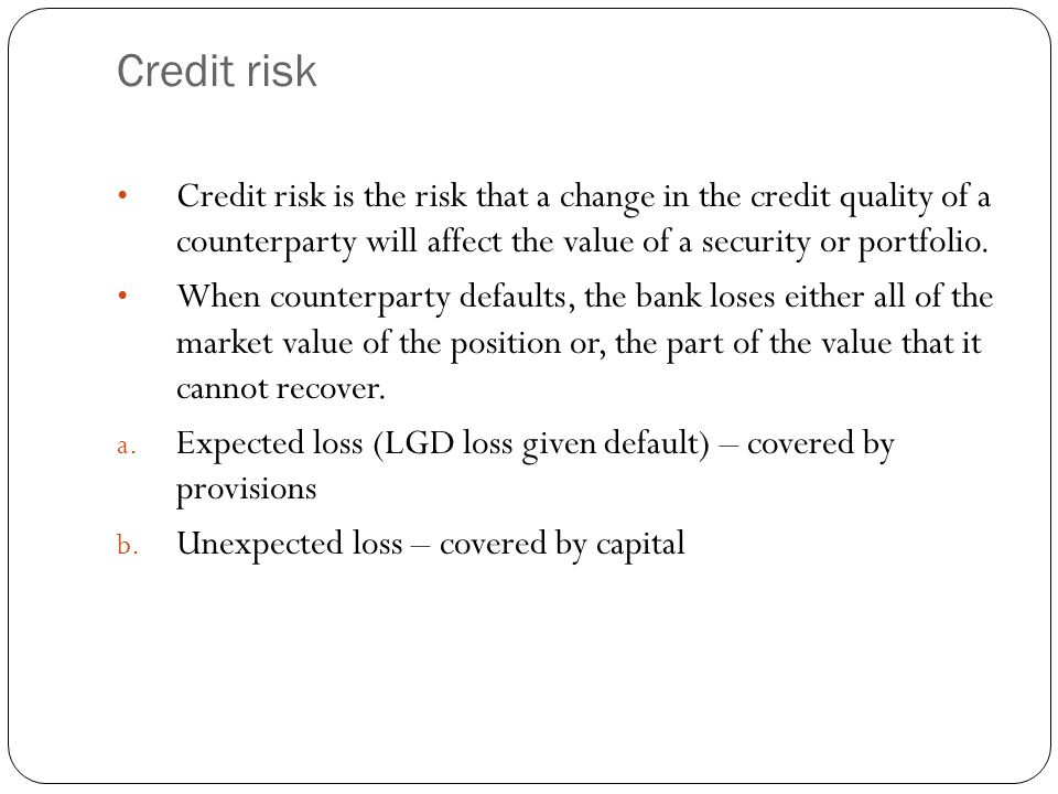 Credit risk Credit risk is the risk that a change in the credit quality of a counterparty will affect the value of a security or portfolio.