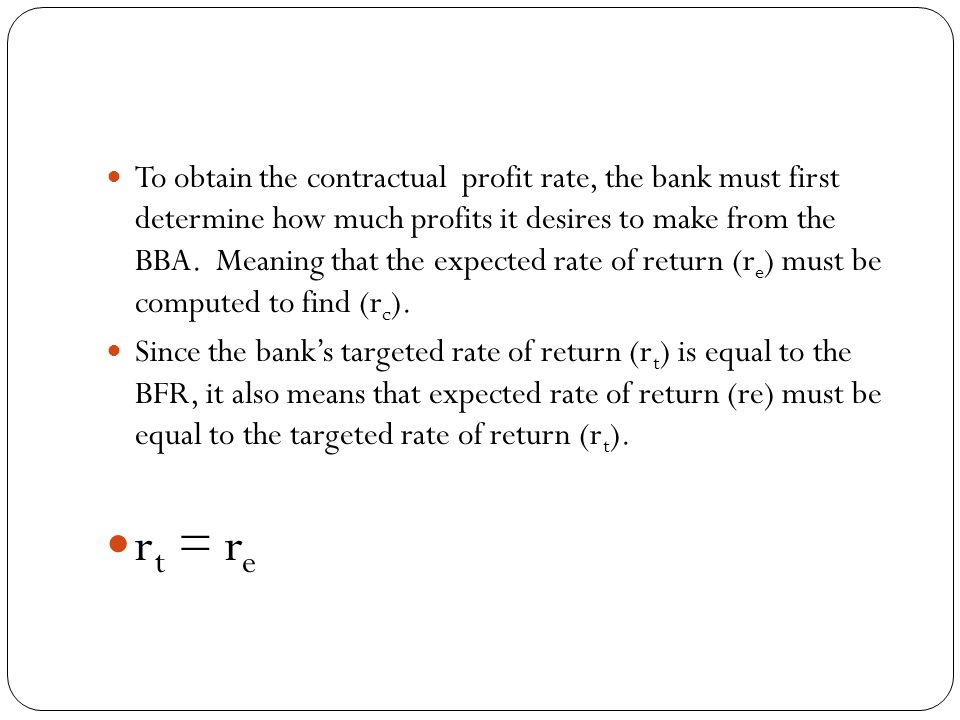 To obtain the contractual profit rate, the bank must first determine how much profits it desires to make from the BBA. Meaning that the expected rate of return (re) must be computed to find (rc).