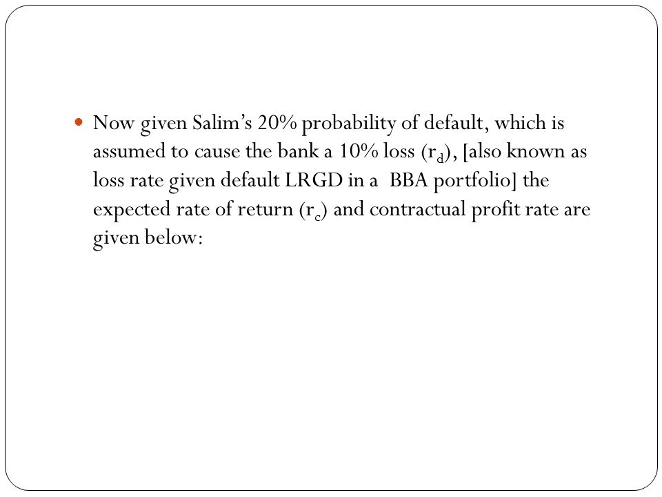 Now given Salim's 20% probability of default, which is assumed to cause the bank a 10% loss (rd), [also known as loss rate given default LRGD in a BBA portfolio] the expected rate of return (rc) and contractual profit rate are given below:
