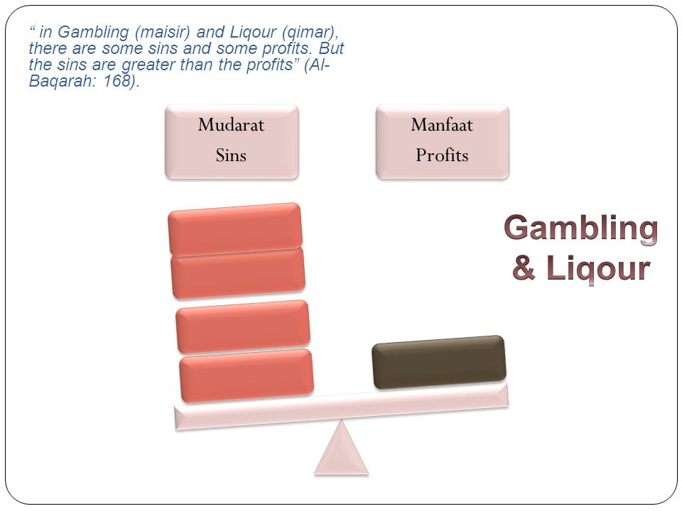 in Gambling (maisir) and Liqour (qimar), there are some sins and some profits. But the sins are greater than the profits (Al-Baqarah: 168).