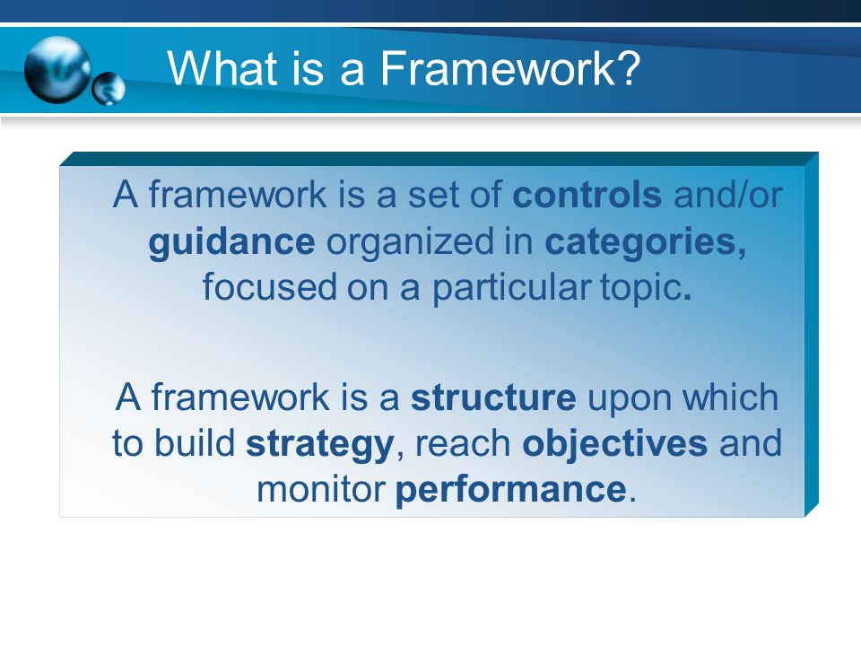 What is a Framework A framework is a set of controls and/or guidance organized in categories, focused on a particular topic.