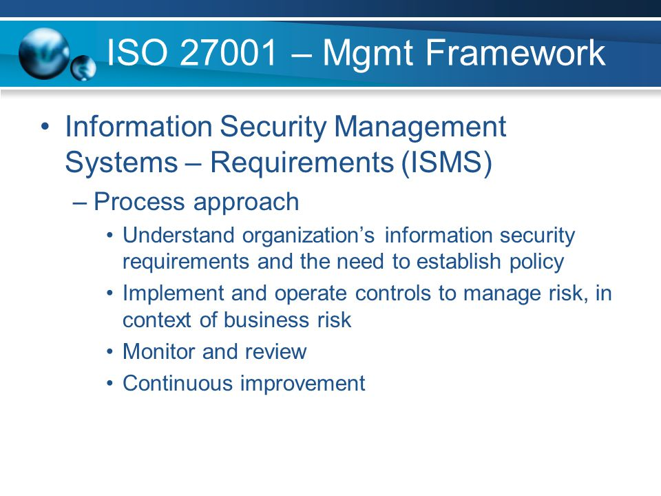 ISO 27001 – Mgmt Framework Information Security Management Systems – Requirements (ISMS) Process approach.