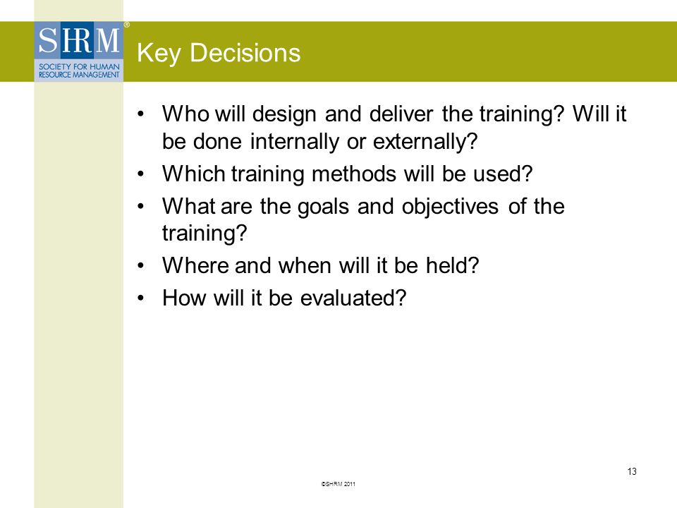 Key Decisions Who will design and deliver the training Will it be done internally or externally Which training methods will be used