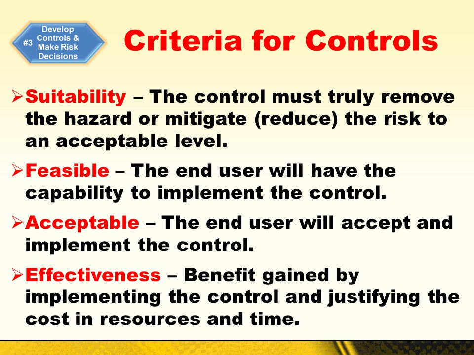 Criteria for Controls Suitability – The control must truly remove the hazard or mitigate (reduce) the risk to an acceptable level.