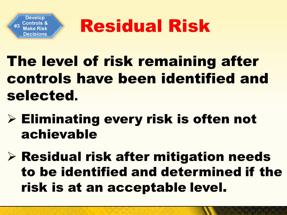 Residual Risk The level of risk remaining after controls have been identified and selected. Eliminating every risk is often not achievable.