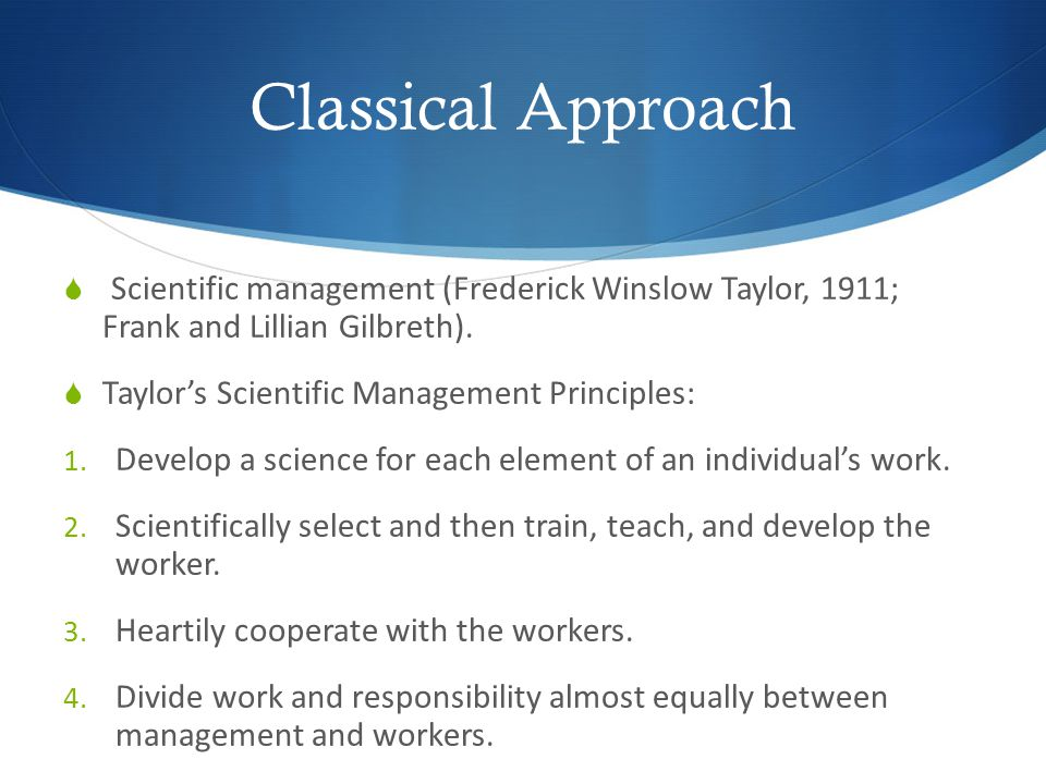 Classical Approach Scientific management (Frederick Winslow Taylor, 1911; Frank and Lillian Gilbreth).