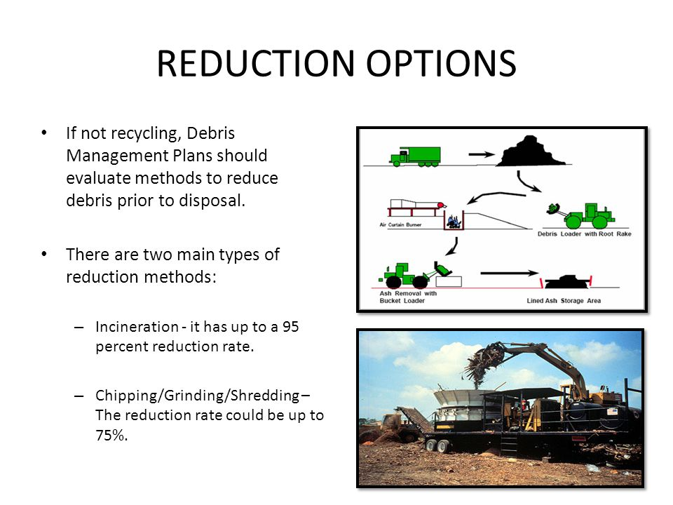 REDUCTION OPTIONS If not recycling, Debris Management Plans should evaluate methods to reduce debris prior to disposal.