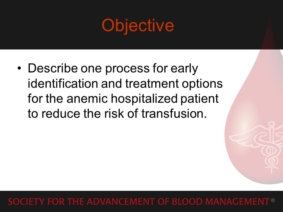 Objective Describe one process for early identification and treatment options for the anemic hospitalized patient to reduce the risk of transfusion.