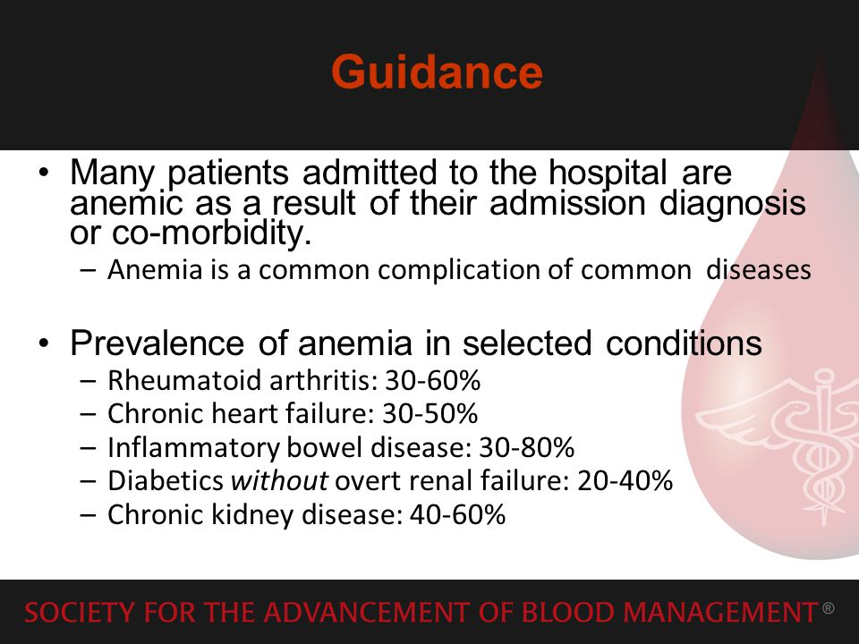Guidance Many patients admitted to the hospital are anemic as a result of their admission diagnosis or co-morbidity.