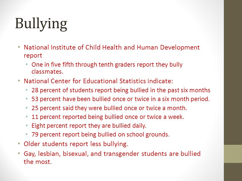 Bullying National Institute of Child Health and Human Development report. One in five fifth through tenth graders report they bully classmates.