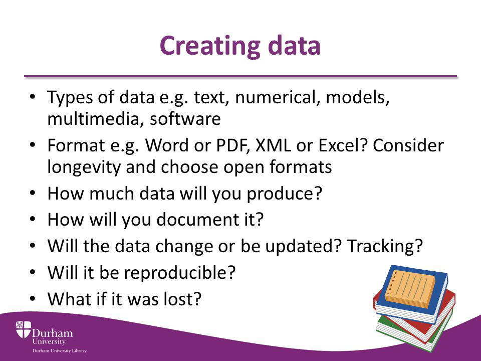 Creating data Types of data e.g. text, numerical, models, multimedia, software.