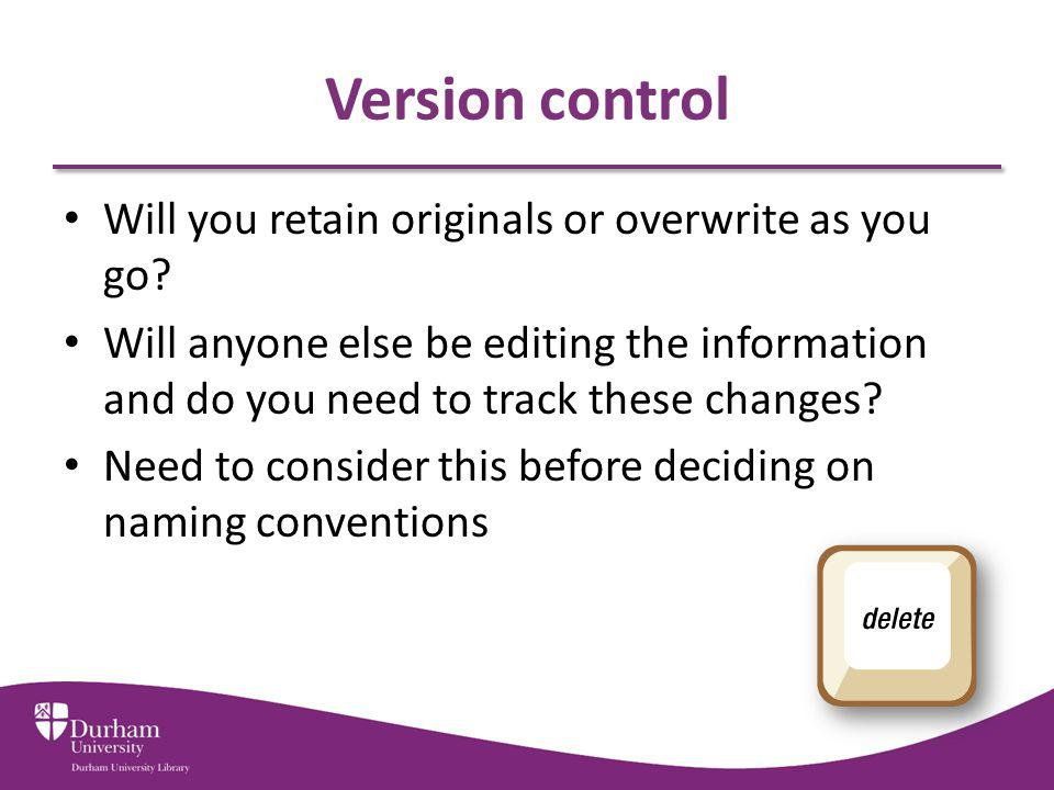 Version control Will you retain originals or overwrite as you go