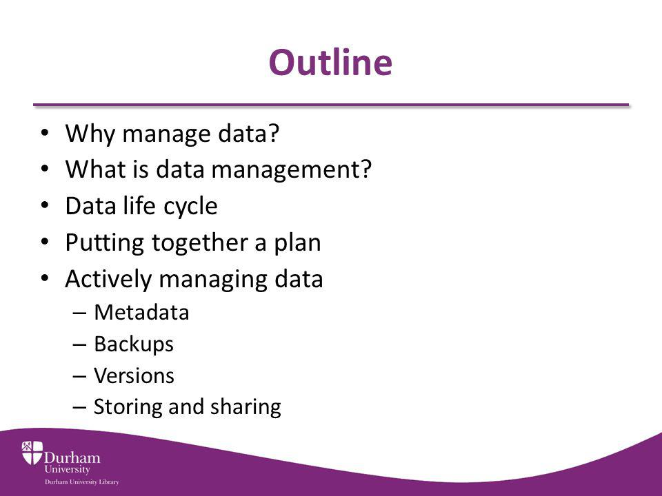 Outline Why manage data What is data management Data life cycle