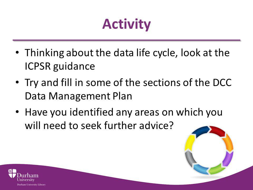 Activity Thinking about the data life cycle, look at the ICPSR guidance. Try and fill in some of the sections of the DCC Data Management Plan.