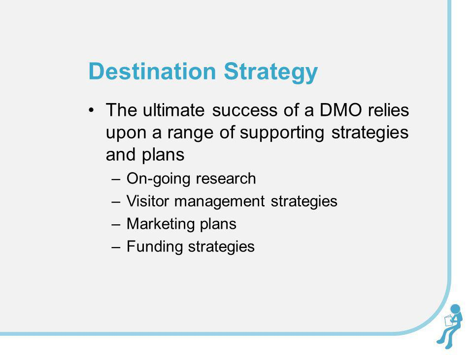 Destination Strategy The ultimate success of a DMO relies upon a range of supporting strategies and plans.