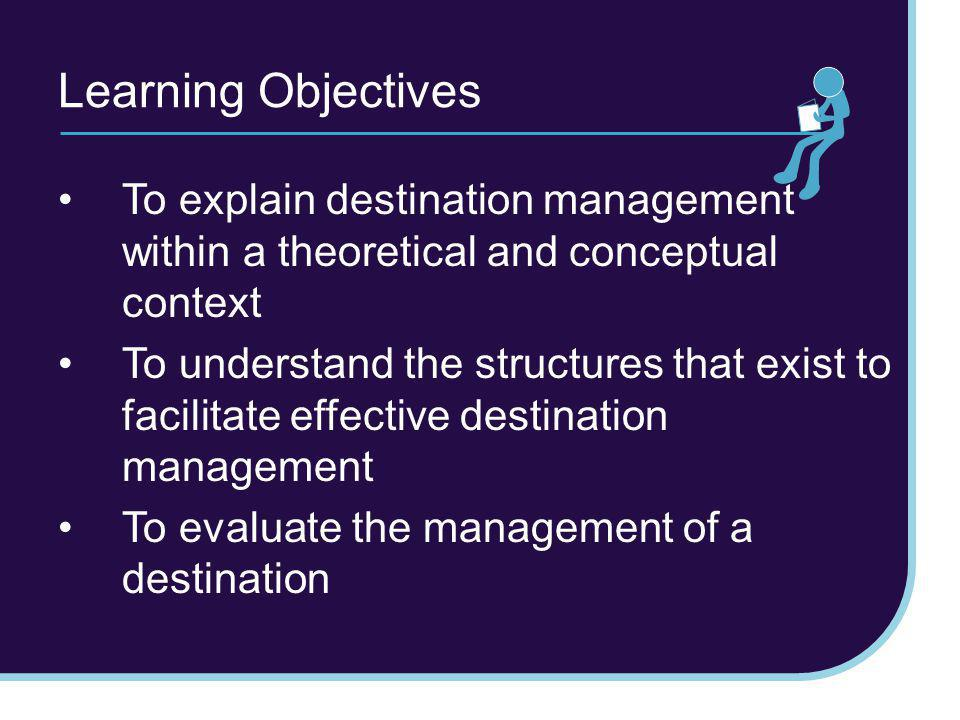 Learning Objectives To explain destination management within a theoretical and conceptual context.