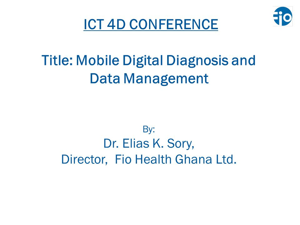 ICT 4D CONFERENCE Title: Mobile Digital Diagnosis and Data Management By: Dr.