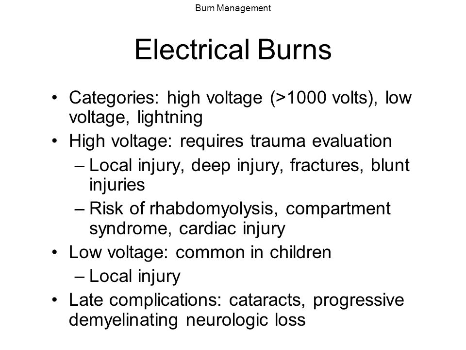 Electrical Burns Categories: high voltage (>1000 volts), low voltage, lightning. High voltage: requires trauma evaluation.