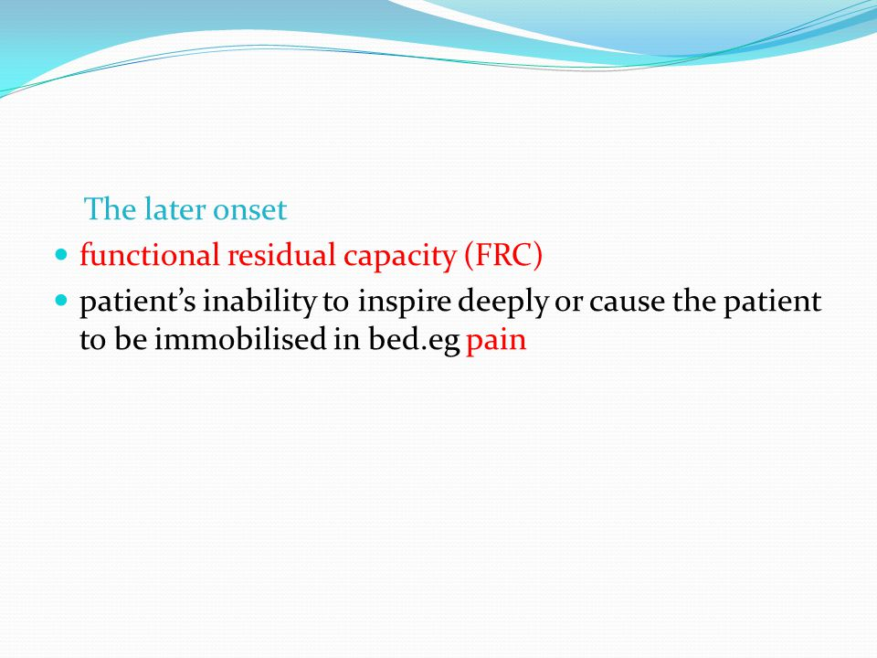 The later onset functional residual capacity (FRC) patient's inability to inspire deeply or cause the patient to be immobilised in bed.eg pain.