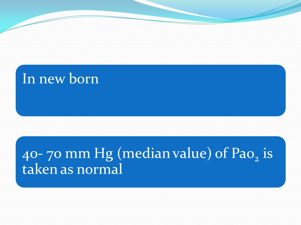 In new born 40- 70 mm Hg (median value) of Pao2 is taken as normal