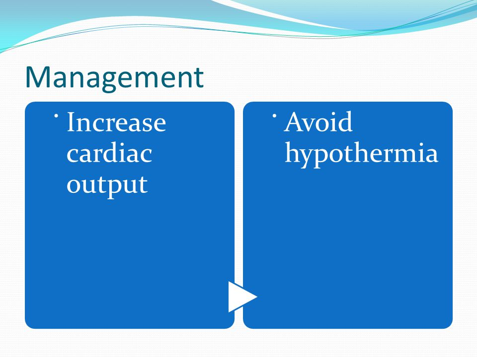 Management . Increase cardiac output Avoid hypothermia