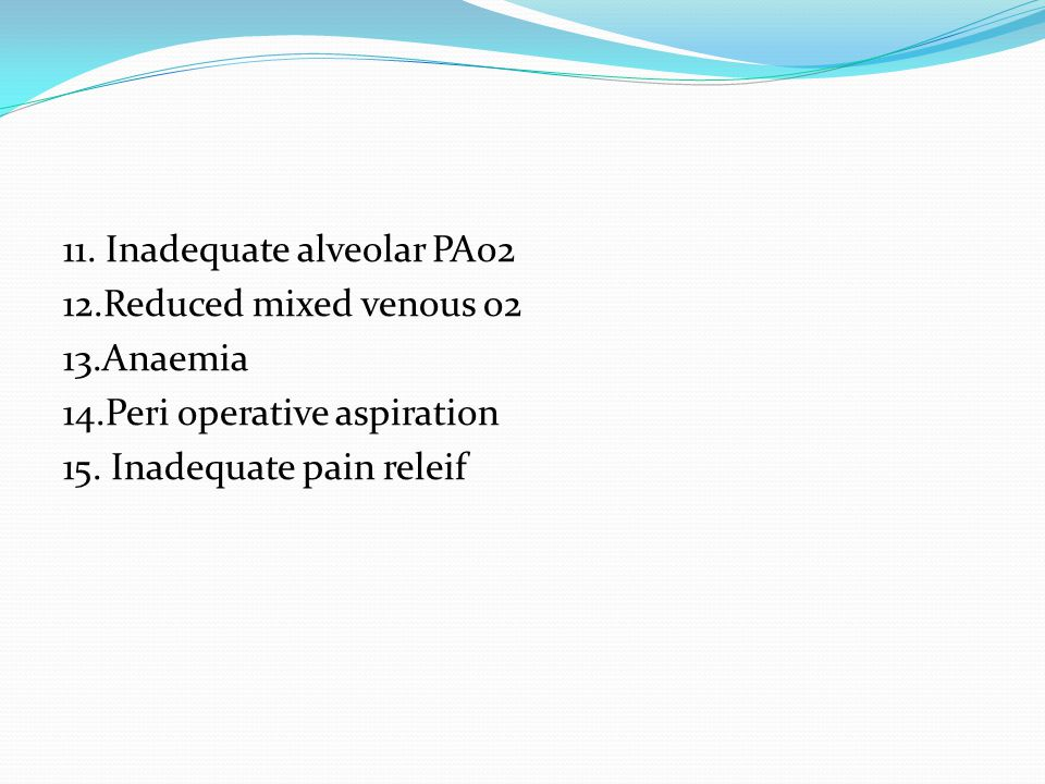 11. Inadequate alveolar PAo2 12.Reduced mixed venous o2 13.Anaemia 14.Peri operative aspiration 15.