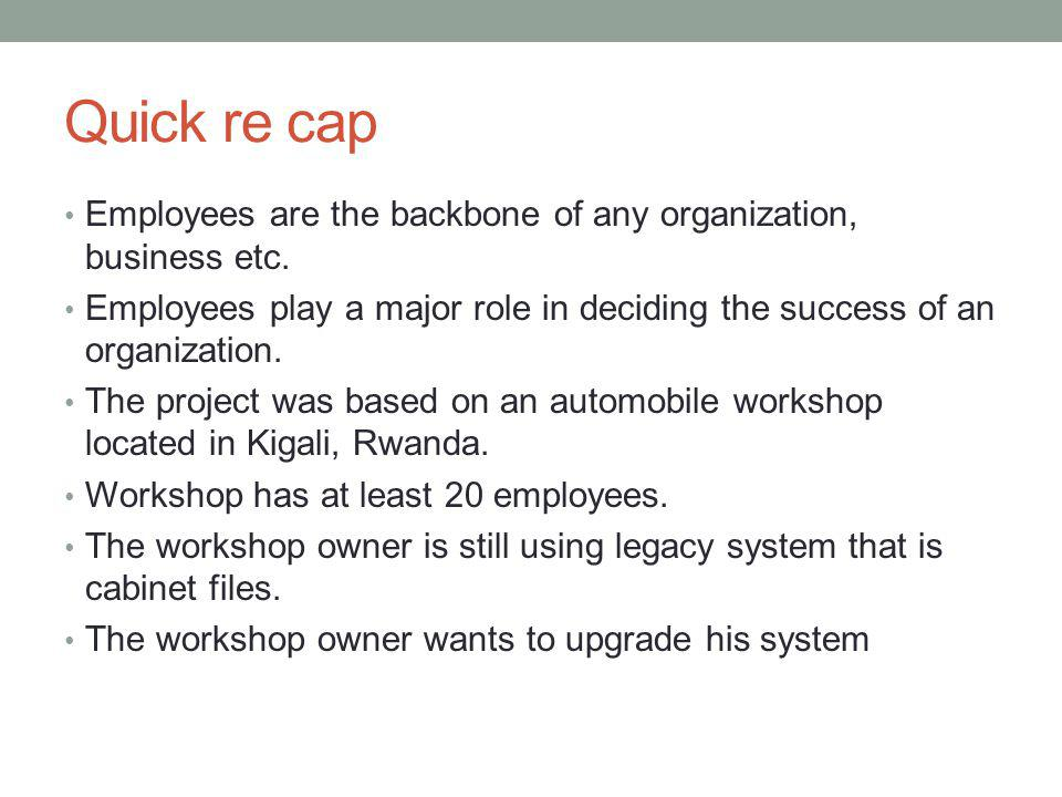 Quick re cap Employees are the backbone of any organization, business etc. Employees play a major role in deciding the success of an organization.