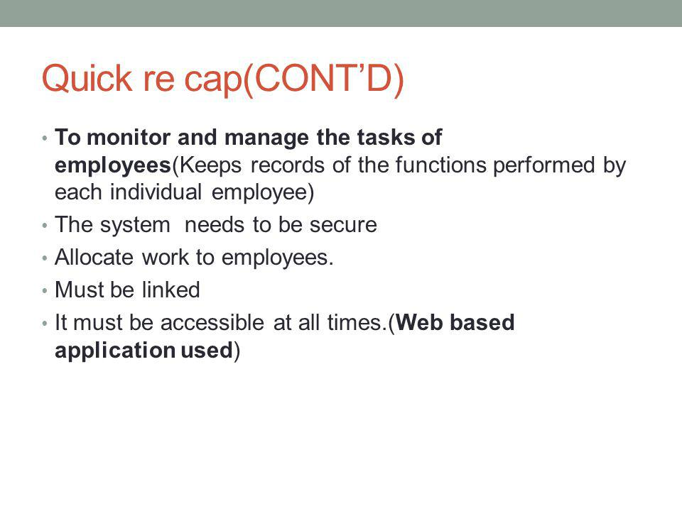 Quick re cap(CONT'D) To monitor and manage the tasks of employees(Keeps records of the functions performed by each individual employee)