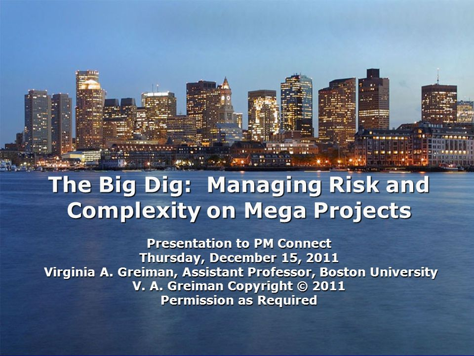 The Big Dig: Managing Risk and Complexity on Mega Projects Presentation to PM Connect Thursday, December 15, 2011 Virginia A.