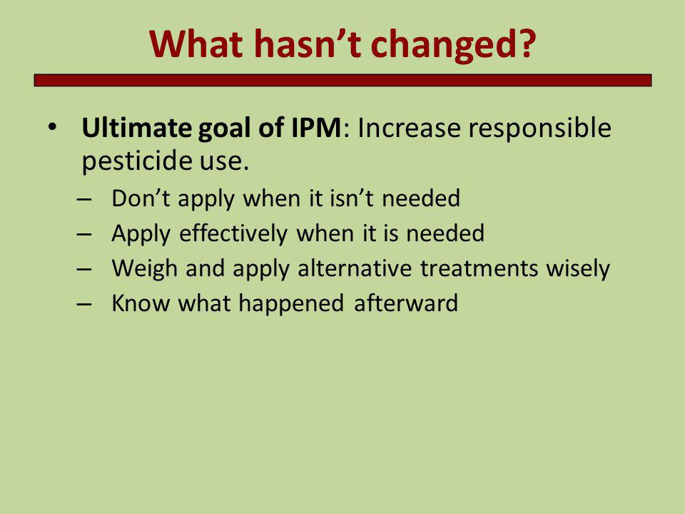 What hasn't changed Ultimate goal of IPM: Increase responsible pesticide use. Don't apply when it isn't needed.