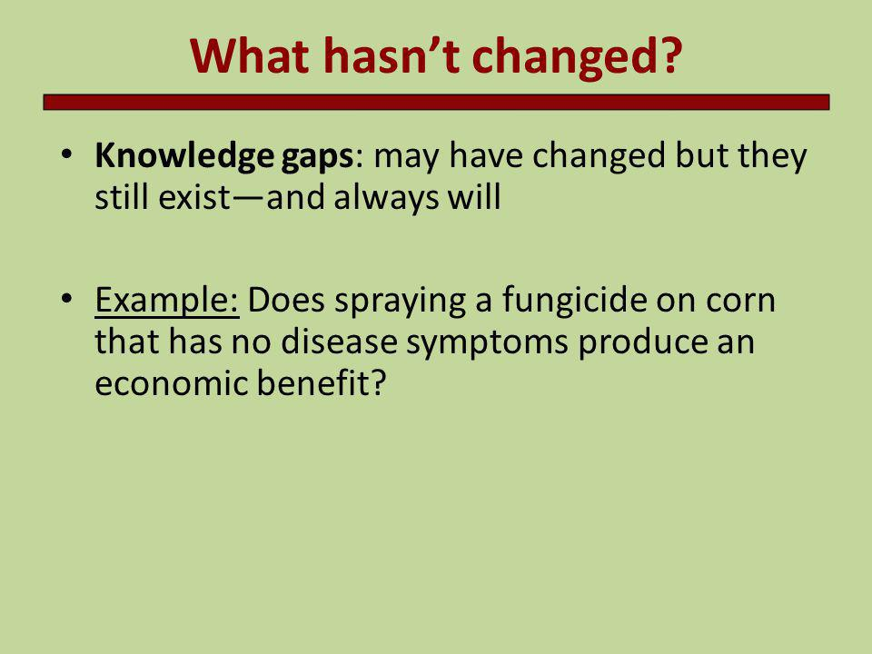 What hasn't changed Knowledge gaps: may have changed but they still exist—and always will.