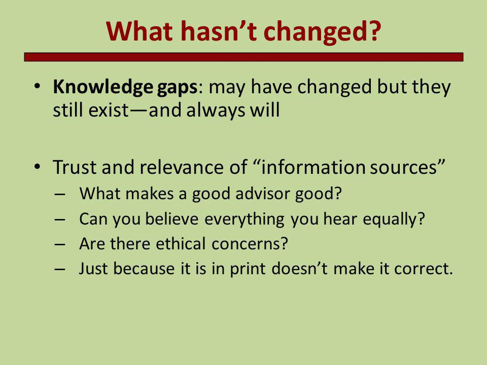 What hasn't changed Knowledge gaps: may have changed but they still exist—and always will. Trust and relevance of information sources