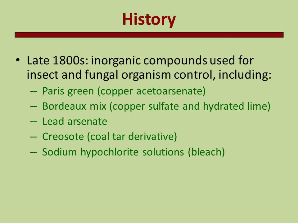 History Late 1800s: inorganic compounds used for insect and fungal organism control, including: Paris green (copper acetoarsenate)