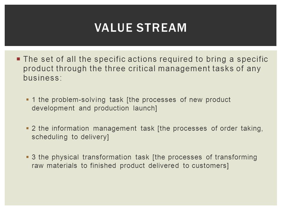 Value Stream The set of all the specific actions required to bring a specific product through the three critical management tasks of any business:
